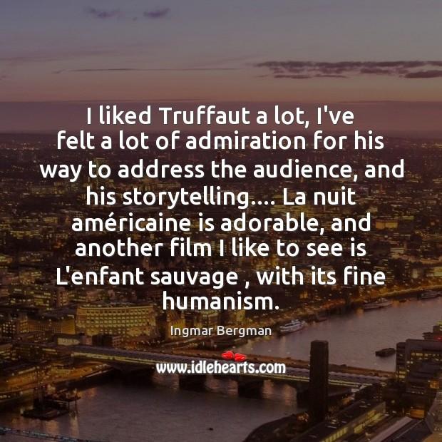 I liked Truffaut a lot, I've felt a lot of admiration for Image