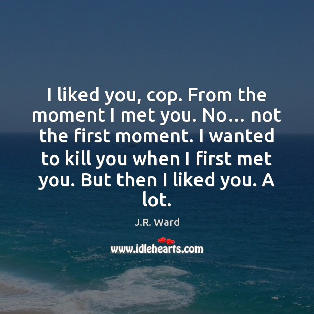 Image, I liked you, cop. From the moment I met you. No… not
