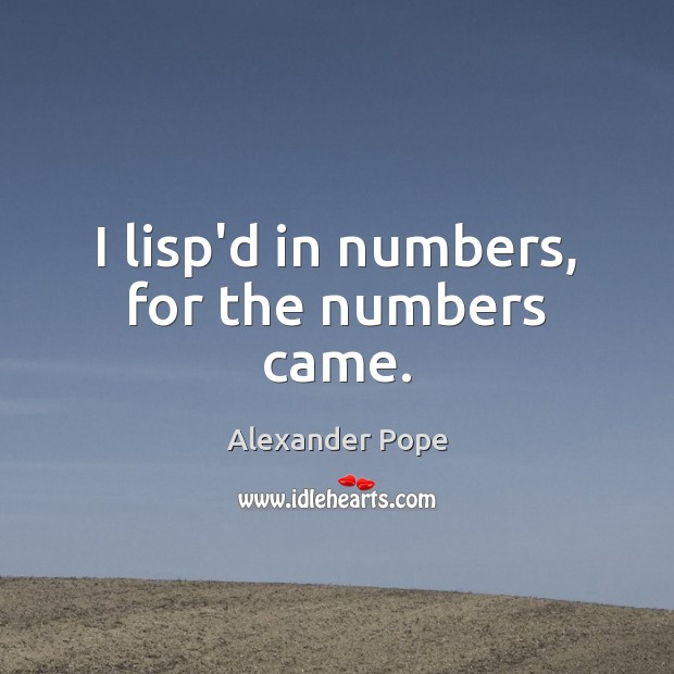 I lisp'd in numbers, for the numbers came. Alexander Pope Picture Quote