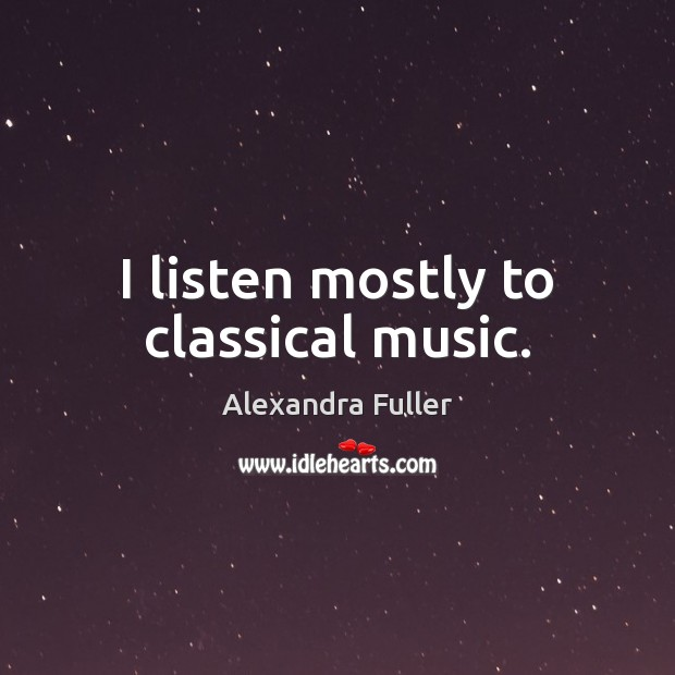 Image, I listen mostly to classical music.