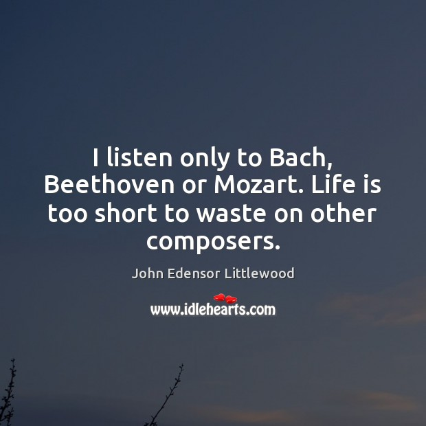 I listen only to Bach, Beethoven or Mozart. Life is too short to waste on other composers. Life is Too Short Quotes Image