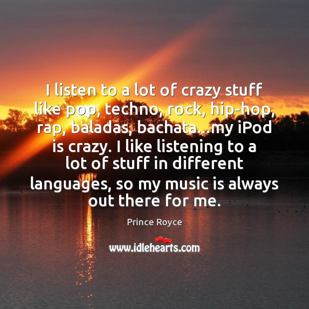 Image, I listen to a lot of crazy stuff like pop, techno, rock,