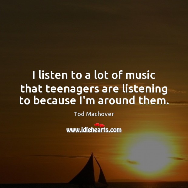 I listen to a lot of music that teenagers are listening to because I'm around them. Tod Machover Picture Quote