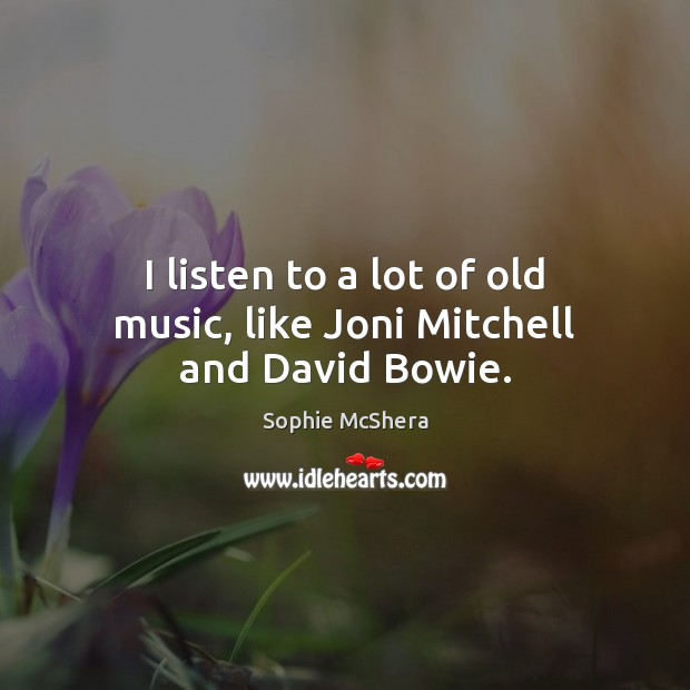 I listen to a lot of old music, like Joni Mitchell and David Bowie. Image