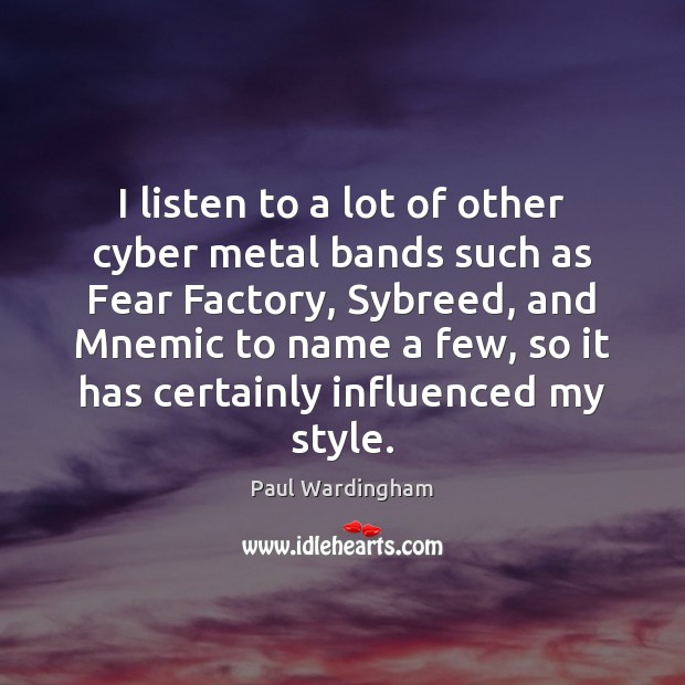 I listen to a lot of other cyber metal bands such as Image