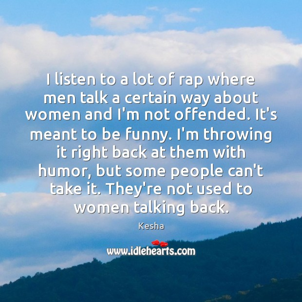 I listen to a lot of rap where men talk a certain Image