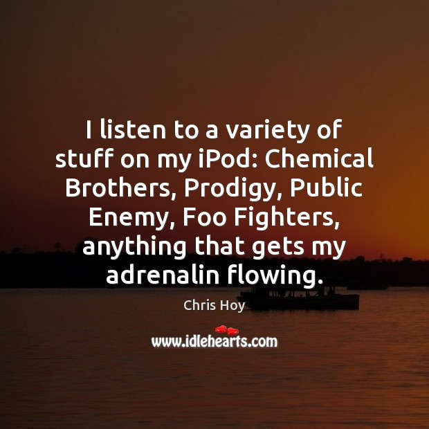 Image, I listen to a variety of stuff on my iPod: Chemical Brothers,
