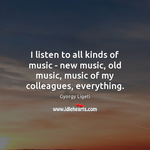 I listen to all kinds of music – new music, old music, music of my colleagues, everything. Gyorgy Ligeti Picture Quote