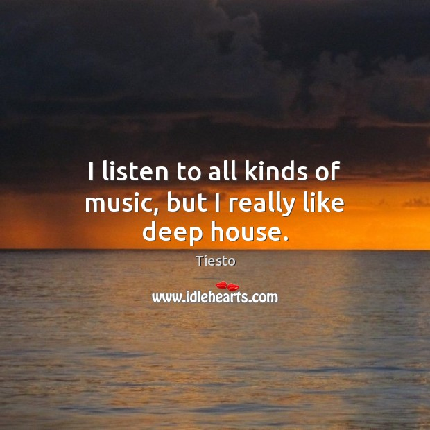 I listen to all kinds of music, but I really like deep house. Tiesto Picture Quote
