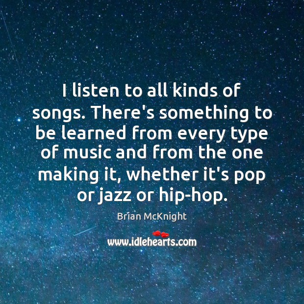 I listen to all kinds of songs. There's something to be learned Image