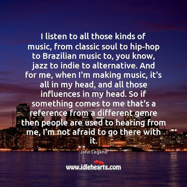 I listen to all those kinds of music, from classic soul to John Legend Picture Quote