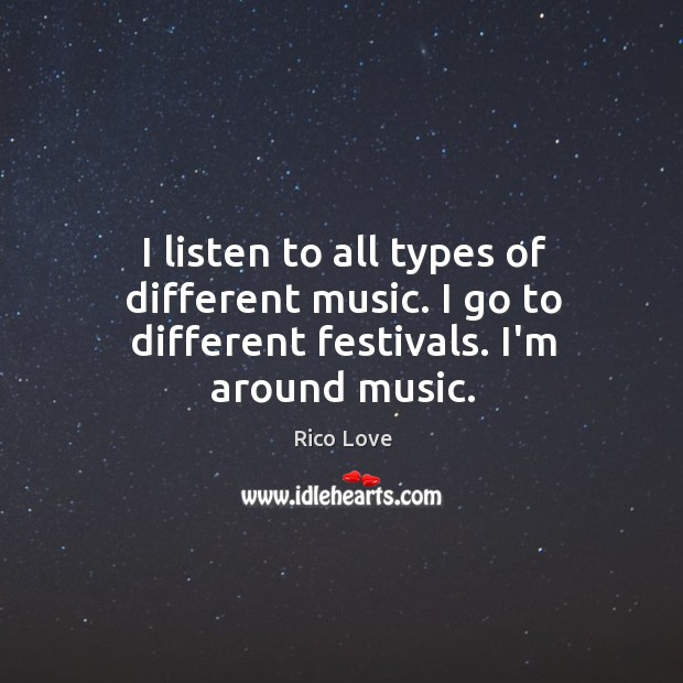 I listen to all types of different music. I go to different festivals. I'm around music. Rico Love Picture Quote