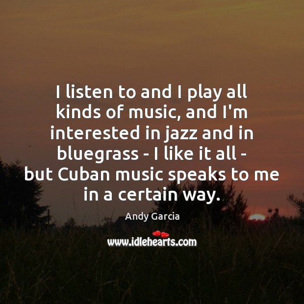 Image, I listen to and I play all kinds of music, and I'm