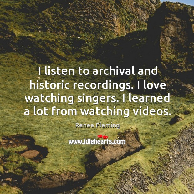 I listen to archival and historic recordings. I love watching singers. Image