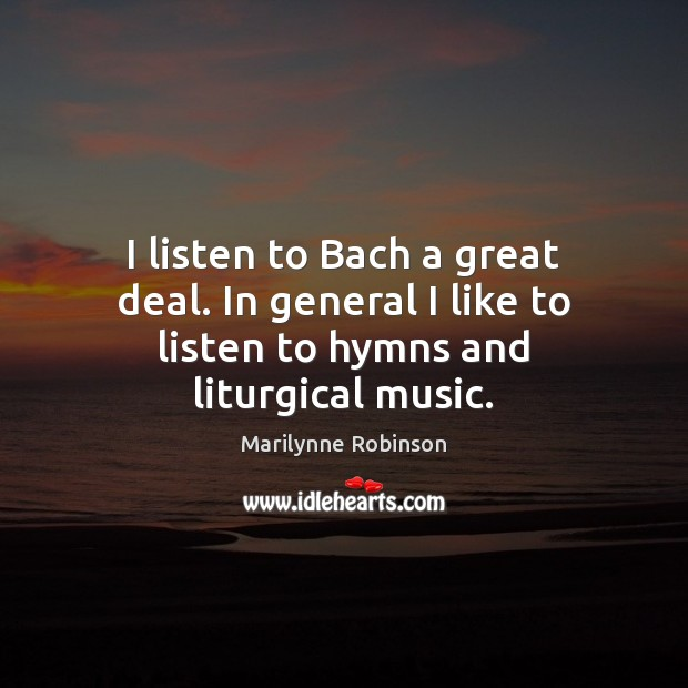 I listen to Bach a great deal. In general I like to listen to hymns and liturgical music. Marilynne Robinson Picture Quote