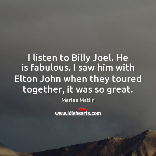 Image, I listen to Billy Joel. He is fabulous. I saw him with