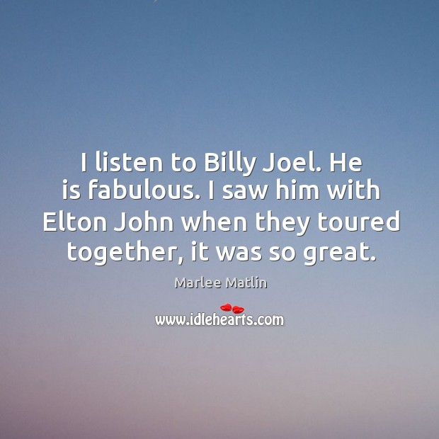 I listen to billy joel. He is fabulous. I saw him with elton john when they toured together, it was so great. Marlee Matlin Picture Quote