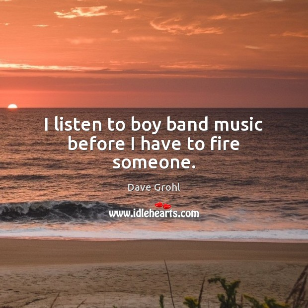 I listen to boy band music before I have to fire someone. Dave Grohl Picture Quote