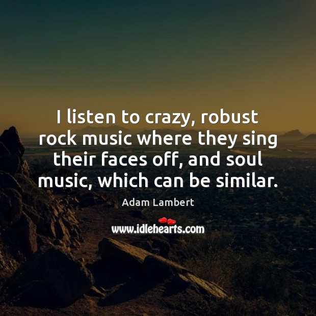 I listen to crazy, robust rock music where they sing their faces Adam Lambert Picture Quote