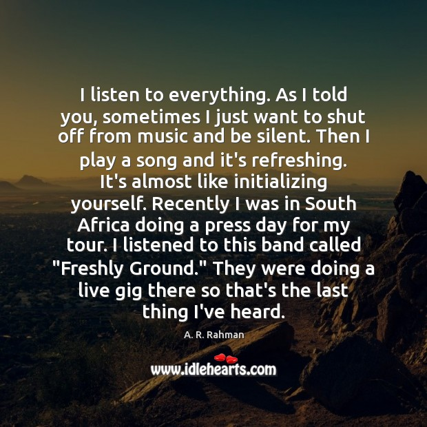 I listen to everything. As I told you, sometimes I just want A. R. Rahman Picture Quote