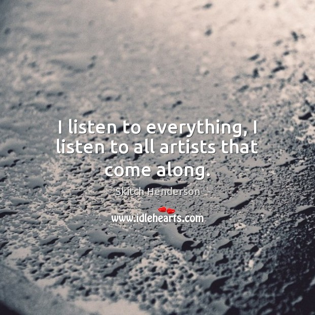 I listen to everything, I listen to all artists that come along. Image