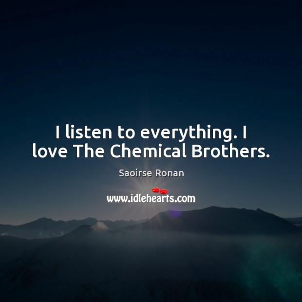 I listen to everything. I love The Chemical Brothers. Image