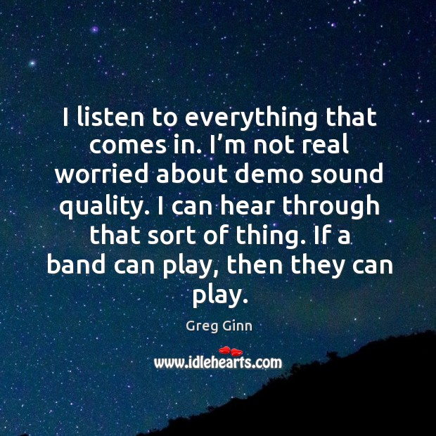 I listen to everything that comes in. I'm not real worried about demo sound quality. Greg Ginn Picture Quote
