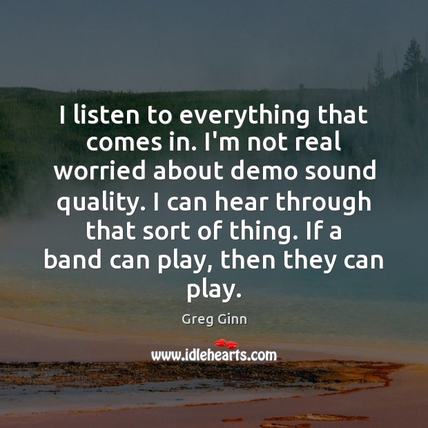 I listen to everything that comes in. I'm not real worried about Greg Ginn Picture Quote