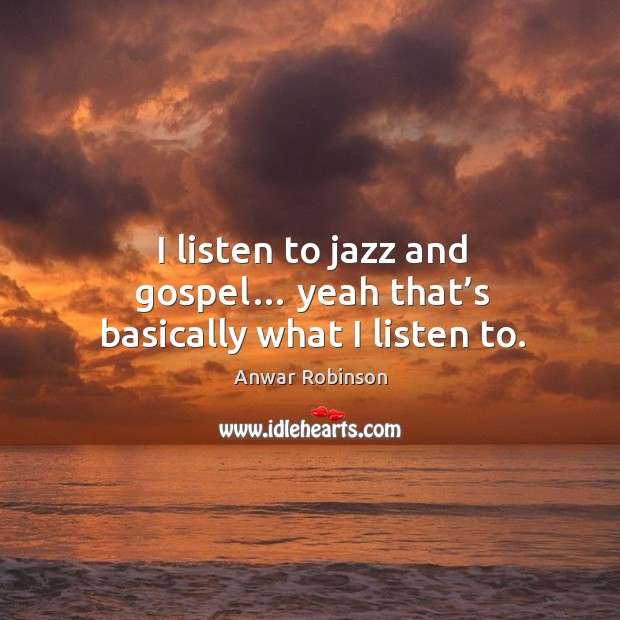 I listen to jazz and gospel… yeah that's basically what I listen to. Image