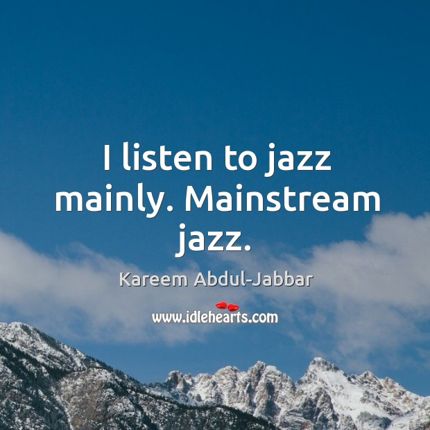 Image, I listen to jazz mainly. Mainstream jazz.