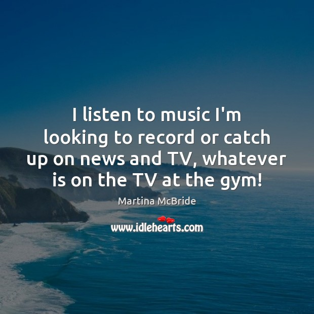 I listen to music I'm looking to record or catch up on Martina McBride Picture Quote