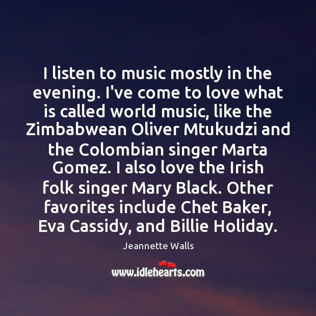 I listen to music mostly in the evening. I've come to love Jeannette Walls Picture Quote
