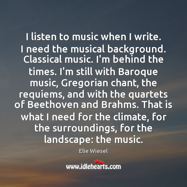 Image, I listen to music when I write. I need the musical background.