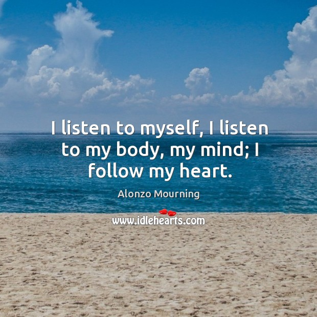 I listen to myself, I listen to my body, my mind; I follow my heart. Alonzo Mourning Picture Quote