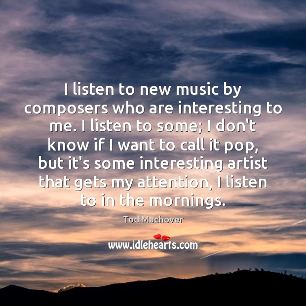 I listen to new music by composers who are interesting to me. Tod Machover Picture Quote