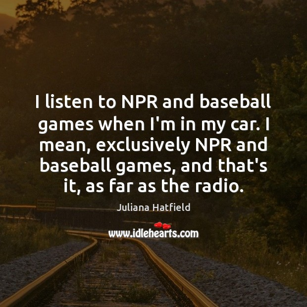 I listen to NPR and baseball games when I'm in my car. Juliana Hatfield Picture Quote