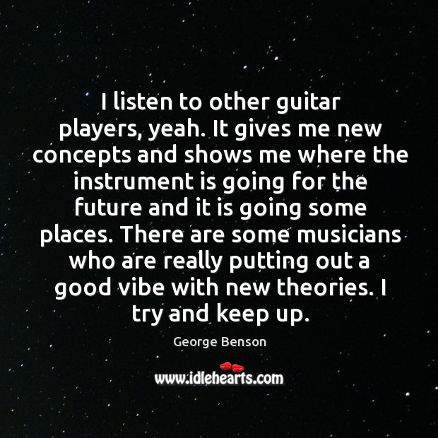 Image, I listen to other guitar players, yeah. It gives me new concepts and shows me where