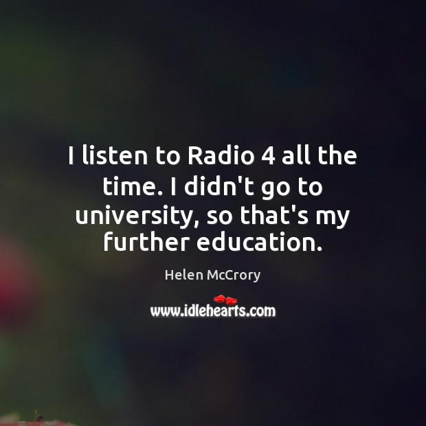 Image, I listen to Radio 4 all the time. I didn't go to university,
