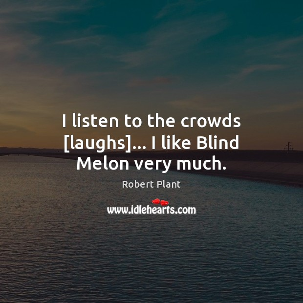 I listen to the crowds [laughs]… I like Blind Melon very much. Robert Plant Picture Quote