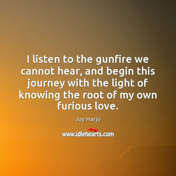 I listen to the gunfire we cannot hear, and begin this journey Joy Harjo Picture Quote