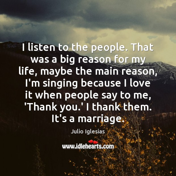I listen to the people. That was a big reason for my Julio Iglesias Picture Quote