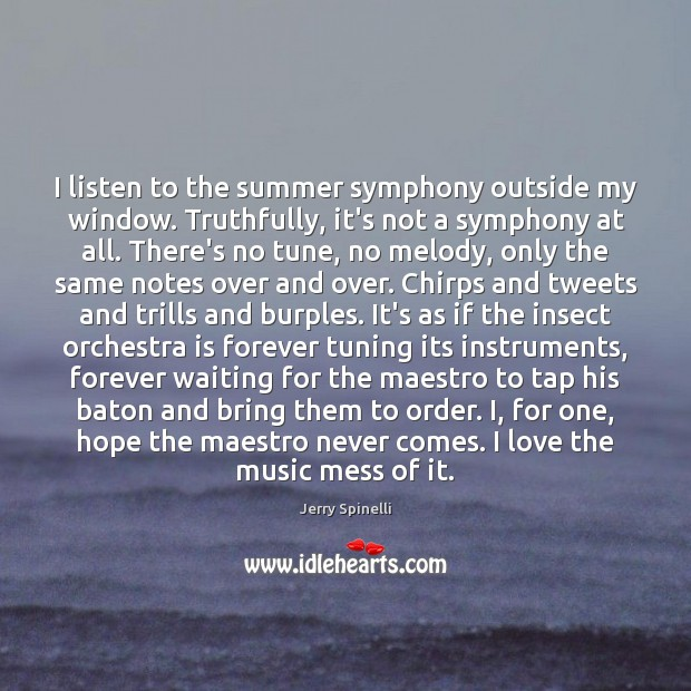 I listen to the summer symphony outside my window. Truthfully, it's not Jerry Spinelli Picture Quote