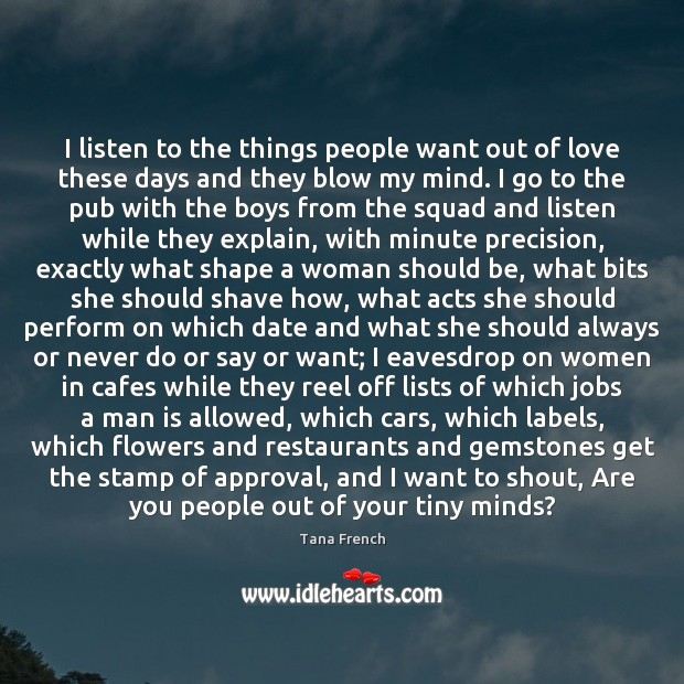 I listen to the things people want out of love these days Tana French Picture Quote