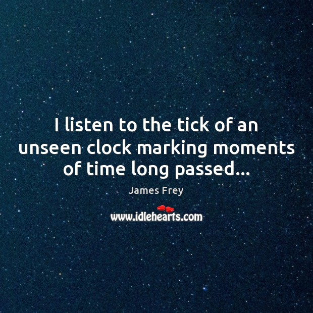 I listen to the tick of an unseen clock marking moments of time long passed… James Frey Picture Quote