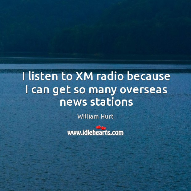 I listen to XM radio because I can get so many overseas news stations William Hurt Picture Quote