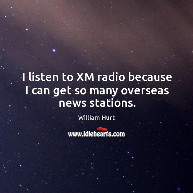 I listen to xm radio because I can get so many overseas news stations. William Hurt Picture Quote