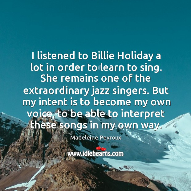 I listened to billie holiday a lot in order to learn to sing. Intent Quotes Image