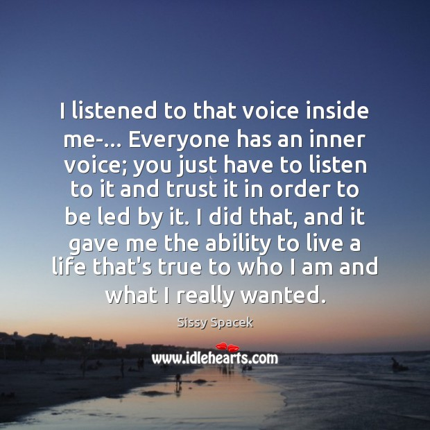 I listened to that voice inside me-… Everyone has an inner voice; Sissy Spacek Picture Quote