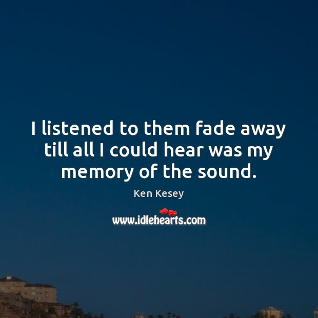 I listened to them fade away till all I could hear was my memory of the sound. Ken Kesey Picture Quote