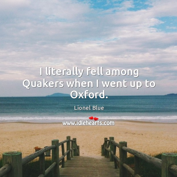 I literally fell among quakers when I went up to oxford. Image